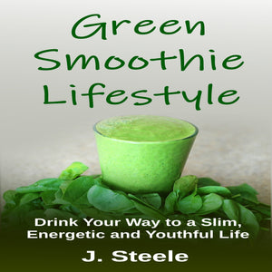 Green Smoothie Lifestyle: Drink Your Way to a Slim, Energetic and Youthful Life