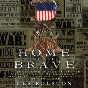 Home Of The Brave: In Their Own Words, Selected Short Stories Of Immigrant Medal Of Honor Recipients Of The Civil War