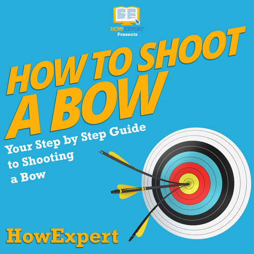 How To Shoot a Bow: Your Step By Step Guide To Shooting a Bow