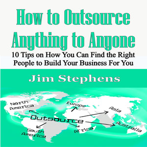 How to Outsource Anything to Anyone: 10 Tips on How You Can Find the Right People to Build Your Business For You