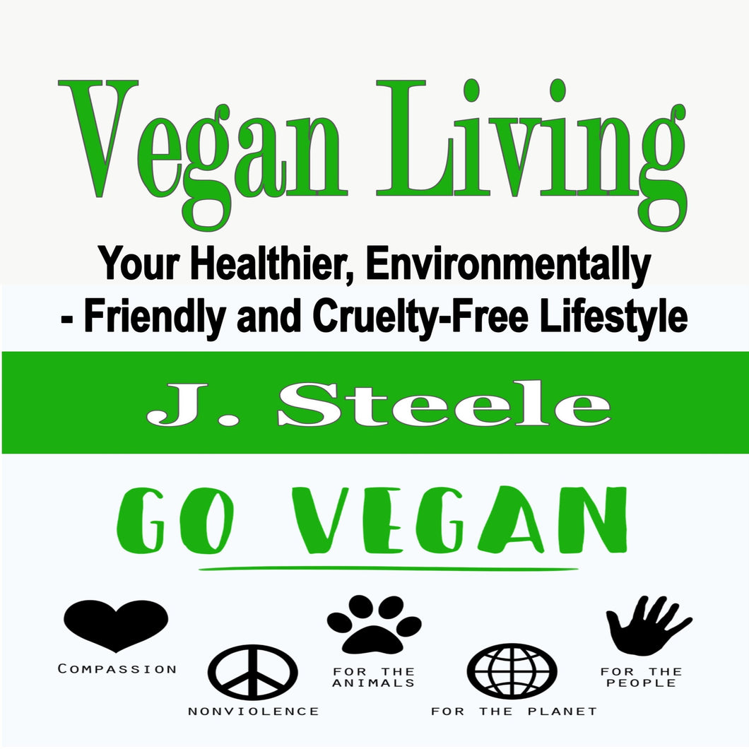 Vegan Living: Your Healthier, Environmentally- Friendly and Cruelty-Free Lifestyle