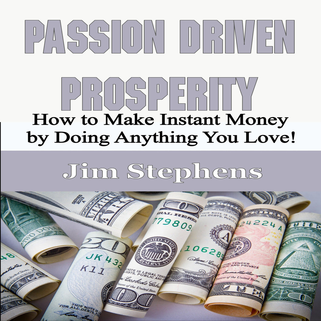Passion Driven Prosperity: How to Make Instant Money by Doing Anything You Love!