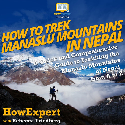 How to Trek Manaslu Mountains in Nepal: A Quick and Comprehensive Guide to Trekking the Manaslu Mountains of Nepal from A to Z