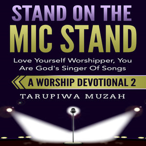 Stand On the Mic Stand: Love Yourself Worshipper, You Are God's Singer Of Songs