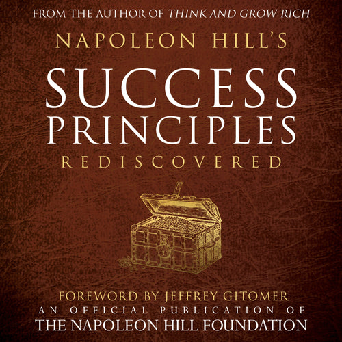 Napoleon Hill's Success Principles Rediscovered: An Official Publication of the Napoleon Hill Foundation