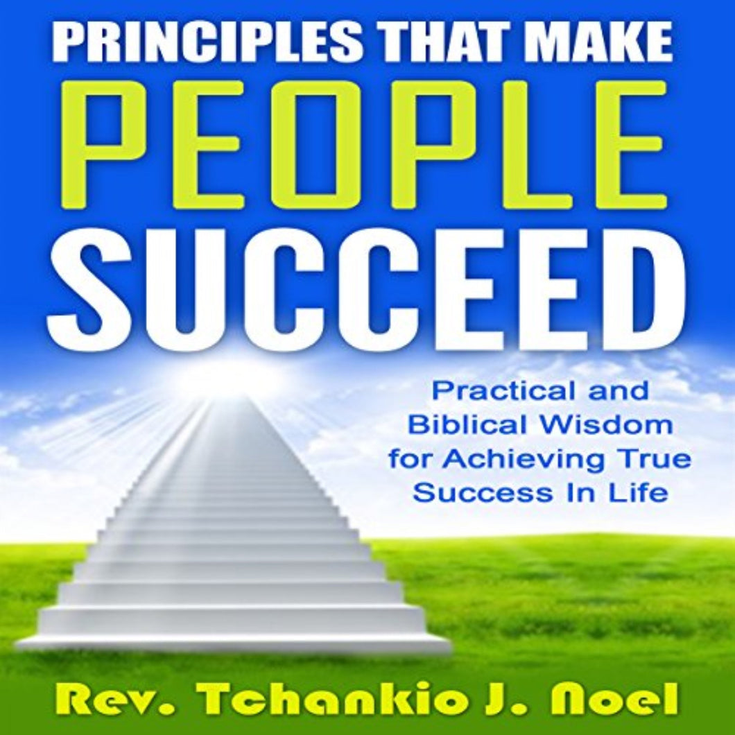 Principles That Make People Succeed: Practical and Biblical Wisdom for Achieving True Success in Life