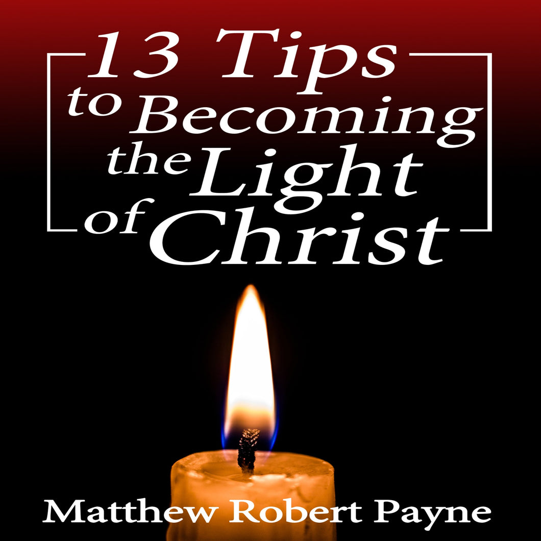 13 Tips to Becoming the Light of Christ