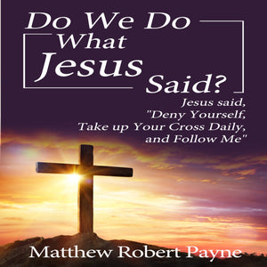 "Do We Do What Jesus Said?: Jesus Said, ""Deny Yourself, Take up Your Cross Daily, and Follow Me"""