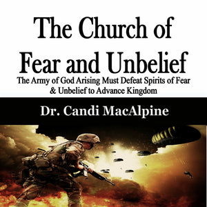 The Church of Fear and Unbelief: The Army of God Arising Must Defeat Spirits of Fear & Unbelief to Advance Kingdom