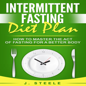Intermittent Fasting Diet Plan: How to Master the Act of Fasting for a Better Body