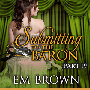 Submitting to the Baron, Part IV: Romantic Historical Erotica (Chateau Debauchery Series Book 9)