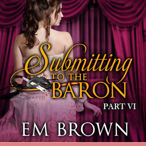 Submitting to the Baron, Part VI: A Romantic Historical Erotica (Chateau Debauchery Book 10)