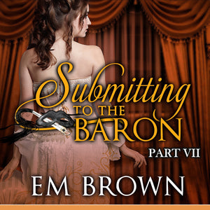 Submitting to the Baron, Part VII: A Romantic Historical Erotica (Chateau Debauchery Book 11)