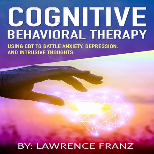 Cognitive Behavioral Therapy: Using CBT to Battle Anxiety,Depression, and Intrusive Thoughts