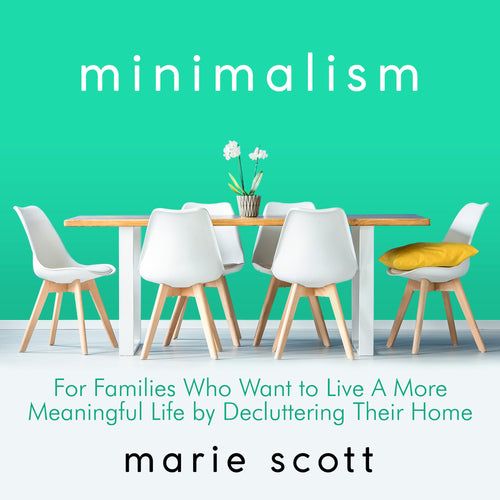 Minimalism: For Families Who Want to Live A More Meaningful Life by Decluttering Their Home