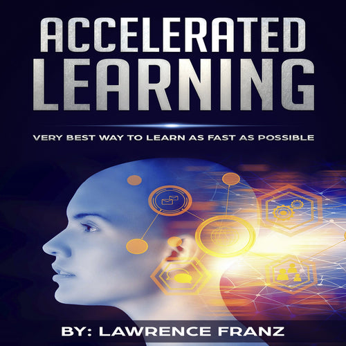 Accelerated Learning: Very Best Way to Learn as Fast as Possible