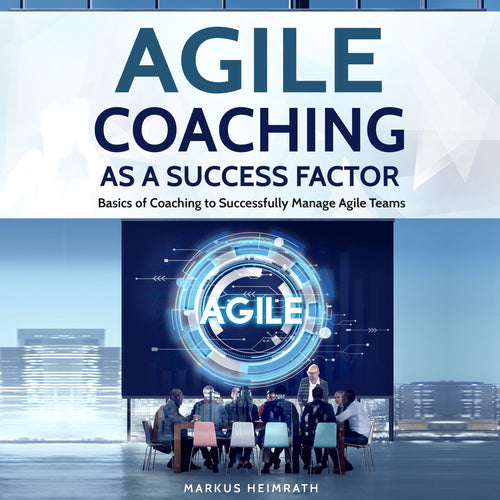 Agile Coaching as a Success Factor: Basics of Coaching to Successfully Manage Agile Teams
