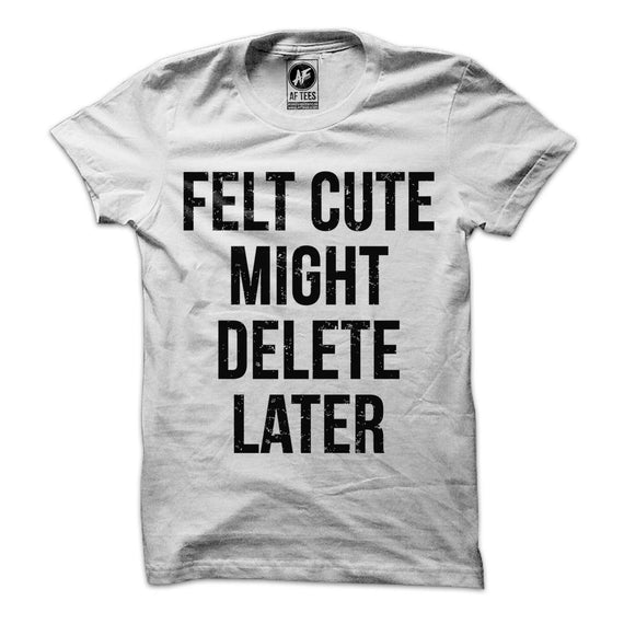 Felt Cute Might Delete Later T-Shirt