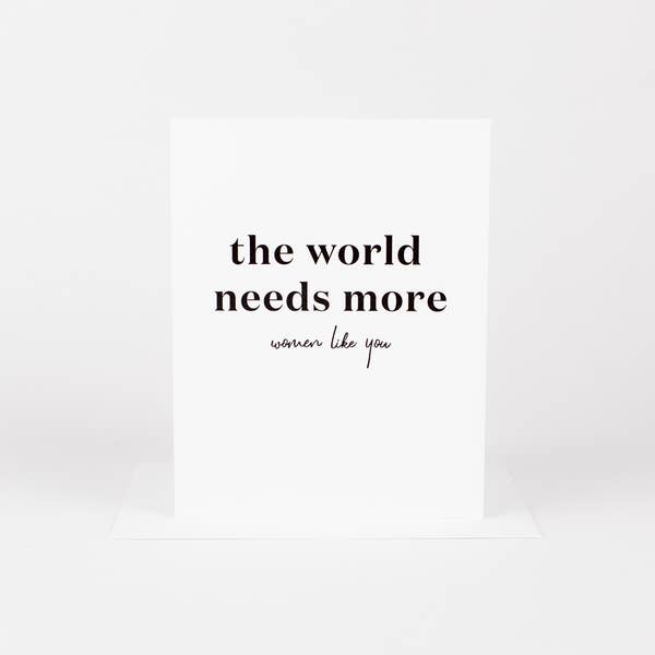The World Needs More Women Like You Card