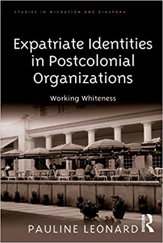 Expatriate Identities in Postcolonial Organizations: Working Whiteness (Studies in Migration and Diaspora)