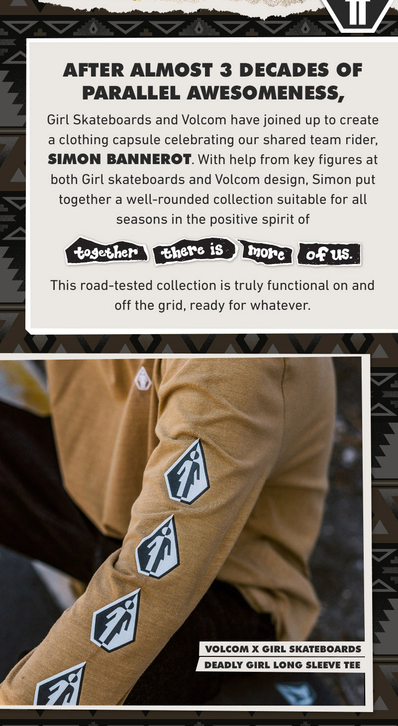 "Girl Skateboards and Volcom have joined up to create a clothing capsule celebrating our shared team rider, Simon Bannerot. With help from key figures at both Girl skateboards and Volcom design, Simon put together a well-rounded collection suitable for all seasons in the positive spirit of ""together there are more of us"". This road-tested collection is truly functional on and off the grid, ready for whatever."