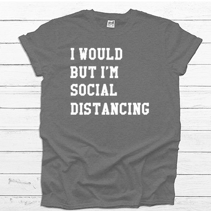 I Would but I am Social Distancing - Tee Shirt - abby+anna's boutique