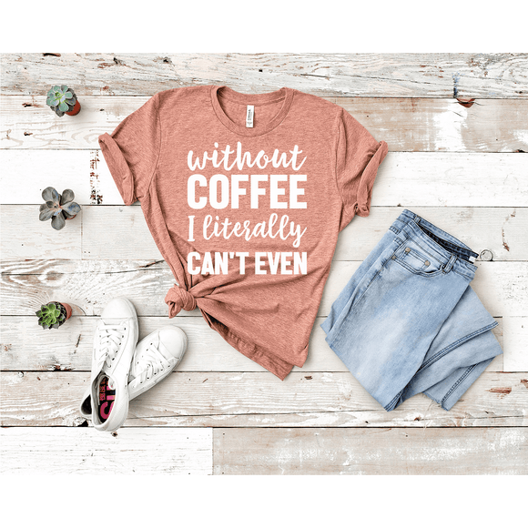 Without Coffee I Literally Can't Even T-shirt (3928437391430)