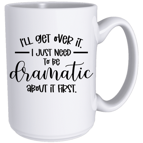 I'll Get Over It, I Just Need to Be Dramatic First  - Classic Mug - abby+anna's boutique