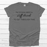 I'm Going to Need a Stiff Drink  - Tee Shirt (4535100866632)