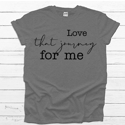 Love That Journey for Me  - Tee Shirt - abby+anna's boutique