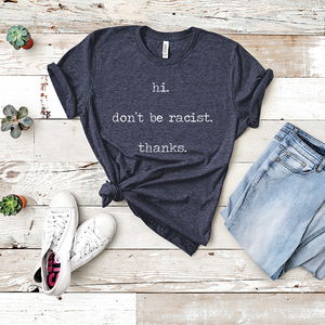 Hi. Don't Be Racist.  Thanks.  - Tee Shirt - abby+anna's boutique