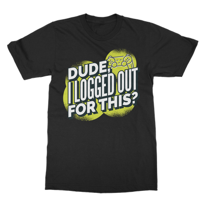 DUDE I LOGGED OUT FOR THIS T-SHIRT ADULT