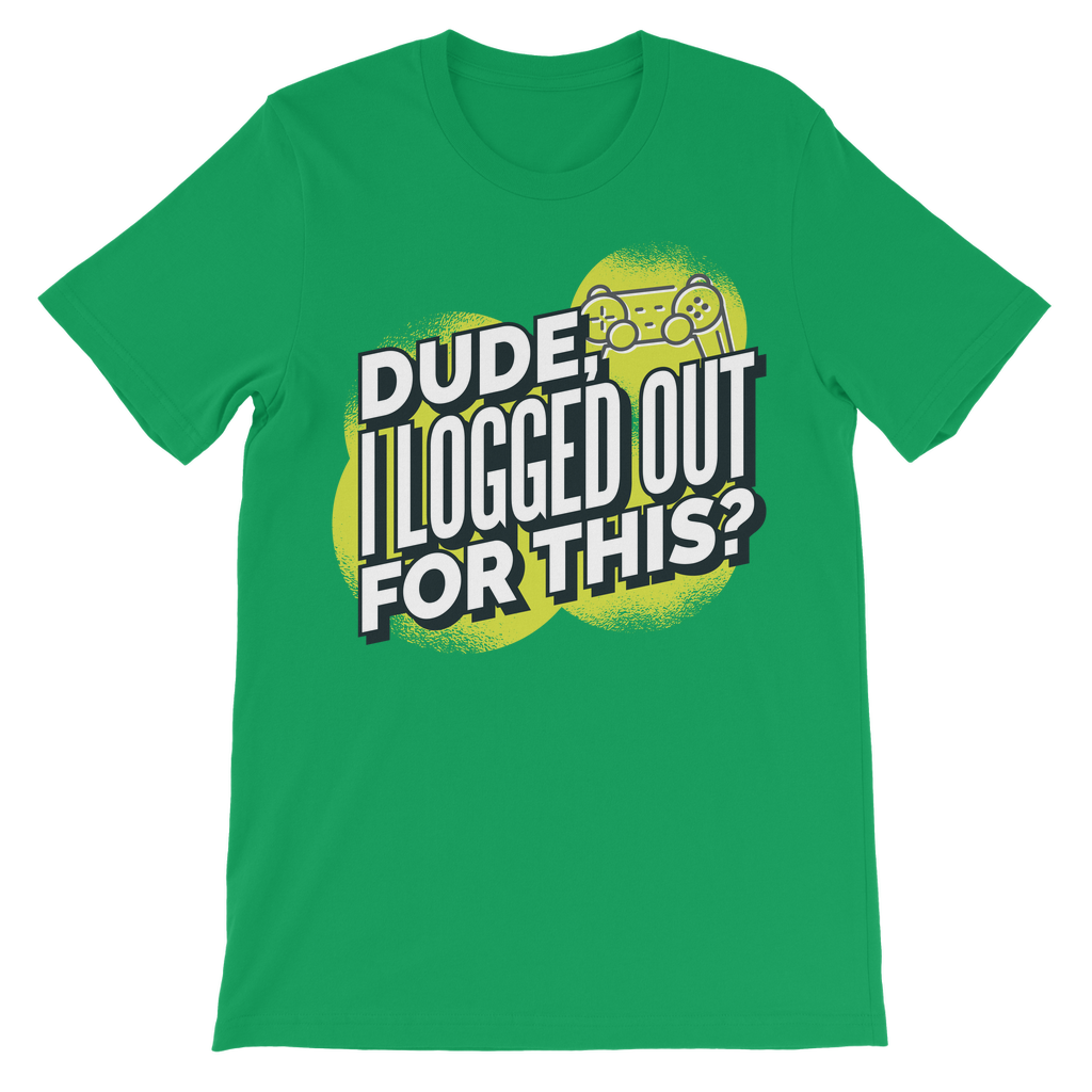 DUDE I LOGGED OUT FOR THIS T-SHIRT KIDS
