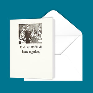 F@#k it! We'll all burn together. Greeting Card