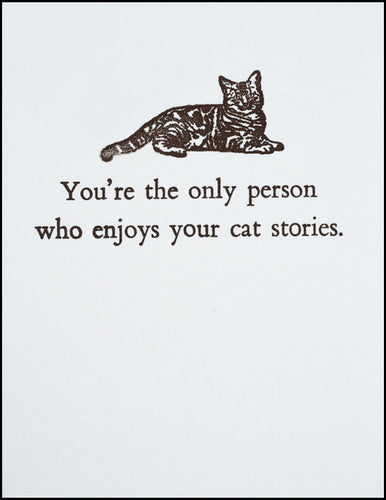 You're the only person who enjoys your cat stories.