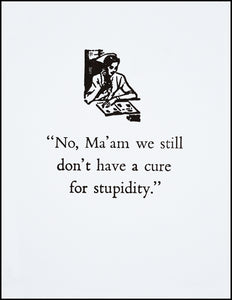 """No Ma'am we still don't have a cure for stupidity."" Greeting Card"