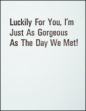 Load image into Gallery viewer, Luckily For You, I'm Just As Gorgeous As The Day We Met! Greeting Card