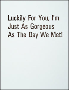 Luckily For You, I'm Just As Gorgeous As The Day We Met! Greeting Card