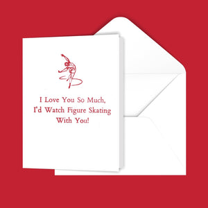 I Love You So Much, I'd Watch Figure Skating With you! Greeting Card