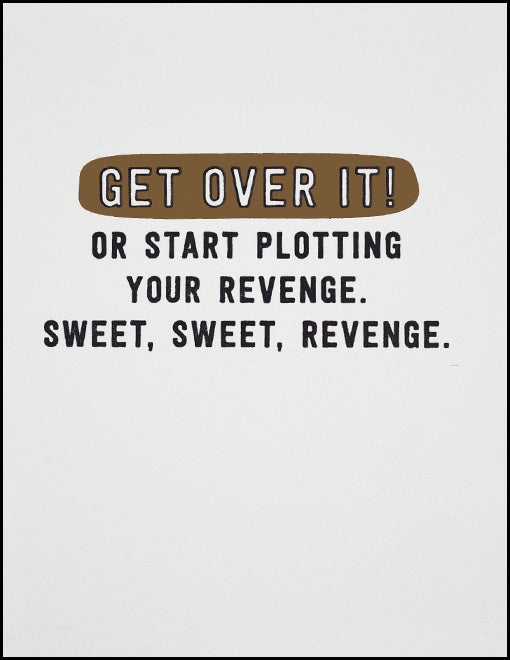 Get Over It! Or Start Plotting Your Revenge. Sweet, Sweet, Revenge.