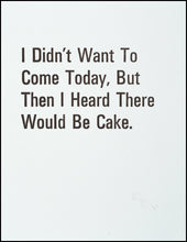 Load image into Gallery viewer, I Didn't Want To Come Today, But Then I Heard There Would Be Cake. Greeting Card