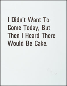 I Didn't Want To Come Today, But Then I Heard There Would Be Cake. Greeting Card