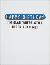 Load image into Gallery viewer, Happy Birthday I'm Glad You're Still Older Than Me! Greeting Card