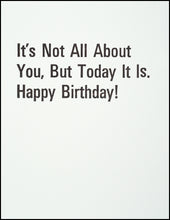 Load image into Gallery viewer, It's Not All About You, But Today It Is. Happy Birthday! Greeting Card