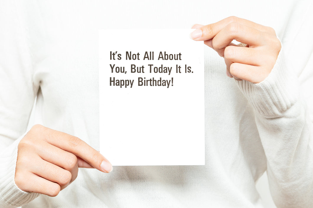 It's Not All About You, But Today It Is. Happy Birthday! Greeting Card