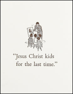 Jesus Christ kids for the last time.