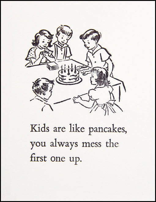 Kids are like pancakes. You always mess the first one up.