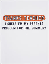 Load image into Gallery viewer, Thanks Teacher I Guess I'm My Parents Problem For The Summer? Greeting Card