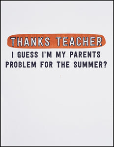 Thanks Teacher I Guess I'm My Parents Problem For The Summer? Greeting Card