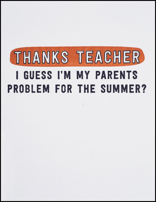 Thanks Teacher I Guess I'm My Parents Problem For The Summer